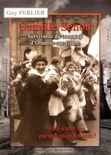 Camille Senon, survivante du tramway d'Oradour-sur-Glane : Aurai-je assez vécu pour tous ceux qui sont morts ? par Guy Perlier
