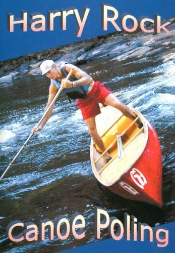 Canoe Poling: Standing Tall and Carrying the Big Stick by Harry Rock (2005-10-01)