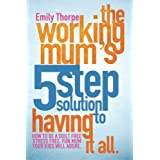 The Working Mum's 5-Step Solution To Having It All: How to be a guilt free, stress free, fun mum your kids will adore