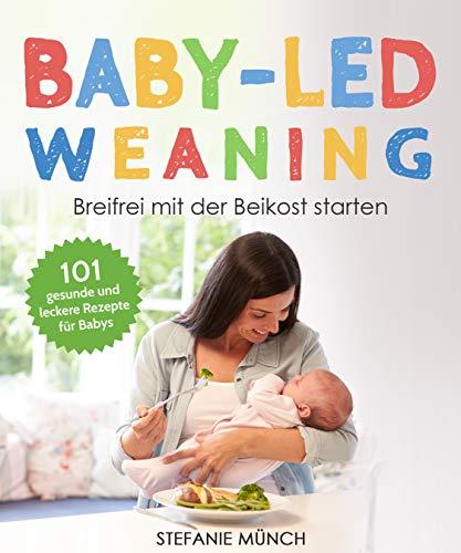 Baby-led weaning - Breifrei mit der Beikost starten: 101 gesunde und leckere Rezepte für Babys