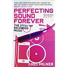 By Greg Milner Perfecting Sound Forever: The Story of Recorded Music