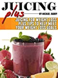 Juice Plus: Juicing for Weight Loss Plus Tips to Help Meet Your Weight Loss Goals (Get Your Life...