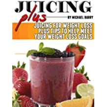 Juice Plus: Juicing for Weight Loss Plus Tips to Help Meet Your Weight Loss Goals (Get Your Life Back.. NOW Book 4) (English Edition)