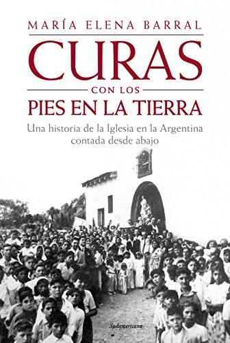 Curas con los pies en la tierra: Una historia de la Iglesia en la Argentina contada desde abajo por María Elena Barral