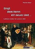 Singt dem Herrn ein neues Lied...: Luthers Lieder für unsere Zeit
