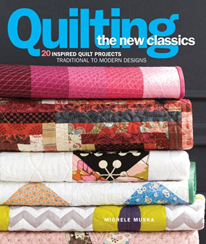 Quilting the New Classics: 20 Inspired Quilt Projects: Traditional to Modern Designs (Quilting Modern Designs)