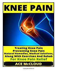 Knee Pain: Treating Knee Pain- Preventing Knee Pain- Natural Remedies, Medical Solutions, Along With Exercises And Rehab For Knee Pain Relief