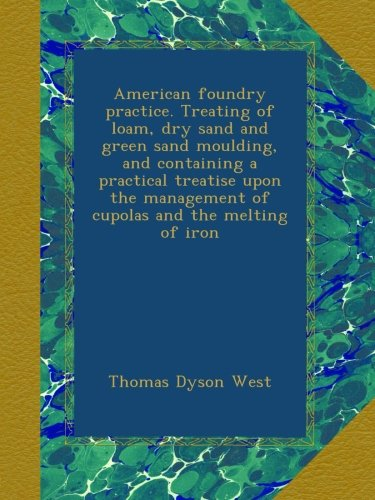 American foundry practice. Treating of loam, dry sand and green sand moulding, and containing a practical treatise upon the management of cupolas and the melting of iron