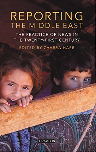 Reporting the Middle East: The Practice of News in the Twenty-first Century (Lib of Modern Middle East Studies)