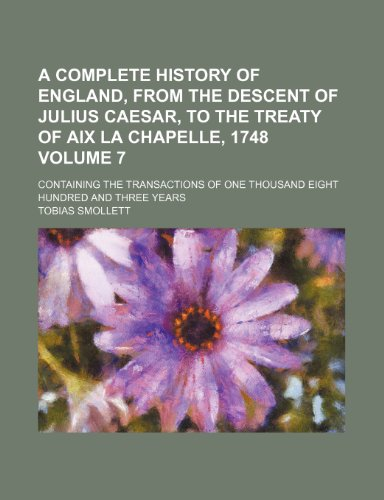 A complete history of England, from the descent of Julius Caesar, to the Treaty of Aix la Chapelle, 1748 Volume 7; containing the transactions of one thousand eight hundred and three years