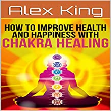 How to Improve Health and Happiness with Chakra Healing