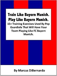 Train Like Bayern Munich. Play Like Bayern Munich.: 15+ Training Exercises Used By Pep Guardiola That Will Have Your Team Playing Like FC Bayern Munich. (English Edition)