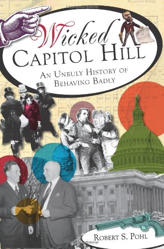 Wicked Capitol Hill:: An Unruly History of Behaving Badly