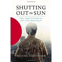 Shutting Out the Sun: How Japan Created Its Own Lost Generation by Michael Zielenziger (2006-09-19)