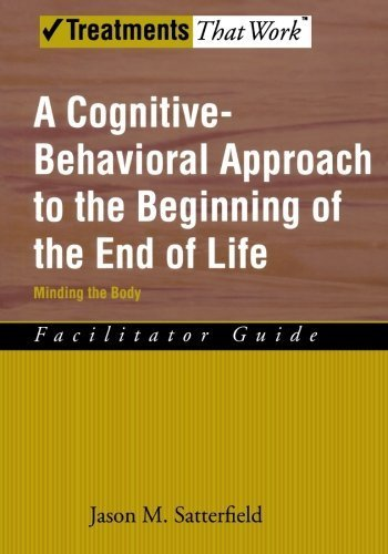 A Cognitive-Behavioral Approach to the Beginning of the End of Life, Minding the Body: Facilitator Guide (Treatments That Work) by Jason M. Satterfield (2008-02-25)