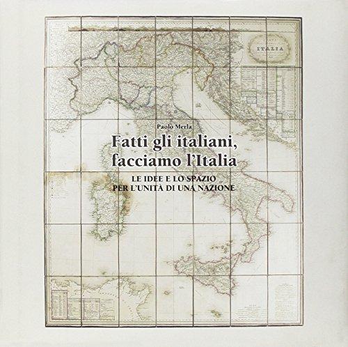 Fatti gli italiani, facciamo l'Italia. Le idee e lo spazio per l'unità di una nazione