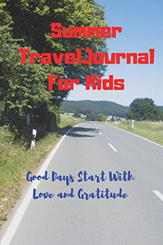 Summer Travel Journal For Kids: Good Days Start With Love and Gratitude. Treasure your good moments in   your life and keep them as a beautiful gems which never fade away. Write on   the go