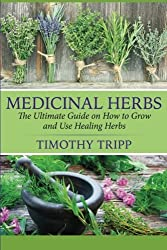 Medicinal Herbs: The Ultimate Guide on How to Grow and Use Healing Herbs by Timothy Tripp (2014-12-16)