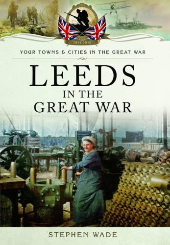 Leeds in the Great War (Your Towns & Cities/Great War) by Stephen Wade (2016-08-01)