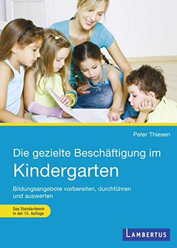 Die gezielte Beschäftigung im Kindergarten: Bildungsangebote vorbereiten, durchführen und auswerten