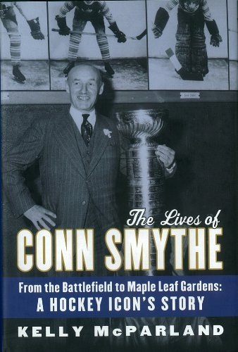 The Lives of Conn Smythe: From the Battlefield to Maple Leaf Gardens: A Hockey Icon's Story by Kelly McParland (2011-10-18)