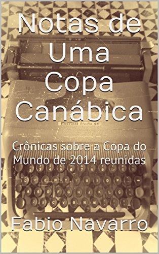 Notas de Uma Copa Canábica: Crônicas sobre a Copa do Mundo de 2014 reunidas (Portuguese Edition) por Fabio Navarro