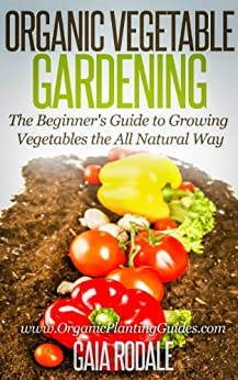 Organic Vegetable Gardening: The Beginners Guide to Growing Vegetables the All Natural Way (English Edition) par [Rodale, Gaia]
