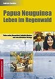 Papua Neuguinea - Leben im Regenwald: Todeszauber, Busencheck, beheizte Klaviere und eine christliche Ohrfeige (Reisetops) - Gabriele Cavelius