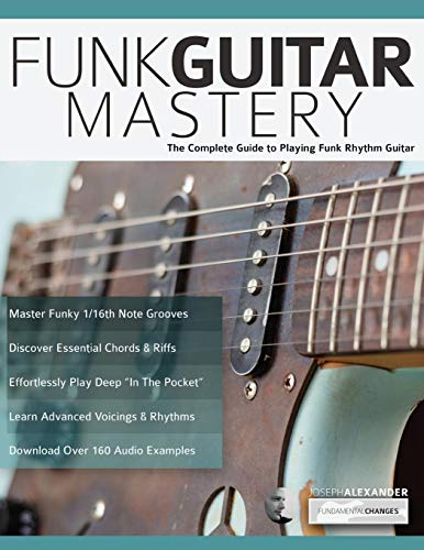 Funk Guitar Mastery: The Complete Guide to Playing Funk Rhythm Guitar (Play Funk Guitar, Band 1)