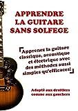 Apprendre la guitare sans solfège: Apprenez la guitare classique, acoustique et électrique avec des méthodes aussi simples qu'efficaces!...