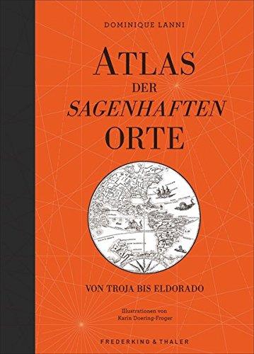 Preisvergleich Produktbild Atlas der sagenhaften Orte: Von Troja bis Eldorado - über 30 mythische Orte mit spannenden Geschichten, illustriert mit gezeichneten Karten in einem wundervoll gestalteten Bildband.
