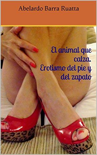 El animal que calza. Erotismo del pie y del zapato por Abelardo Barra Ruatta