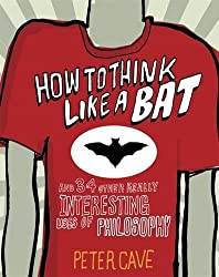 How to Think Like a Bat: And 34 Other Really Interesting Uses of Philosophy