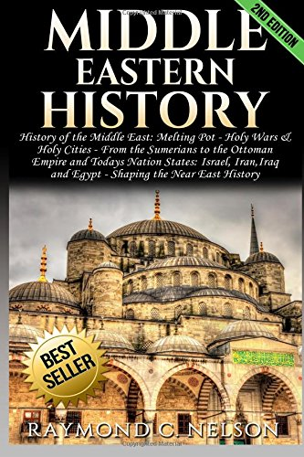 Middle Eastern History: History of the Middle East: Melting Pot - Holy Wars & Holy Cities - From the Sumerians to the Ottoman Empire and Today's Nation States: Israel, Iran,