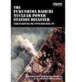 [ The Fukushima Daiichi Nuclear Power Station Disaster: Investigating the Myth and Reality Fukushima Nuclear Accident, The Independent Investigation on the ( Author ) ] { Paperback } 2014