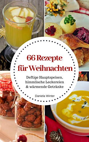 66 Rezepte für Weihnachten: Deftige Hauptspeisen, himmlische Leckereien & wärmende Getränke; Rezepte für die kalte Jahreszeit