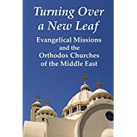 TURNING OVER A NEW LEAF Evangelical Missions and the Orthodox Churches of the Middle East (English Edition)