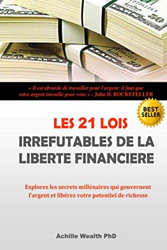 LES 21 LOIS IRREFUTABLES DE LA LIBERTE FINANCIERE: Explorez les secrets millénaires qui gouvernent l'argent et libérez votre potentiel de richesse