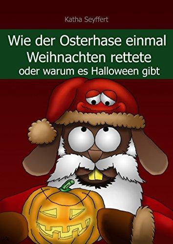 Wie der Osterhase einmal Weihnachten rettete: oder warum es Halloween gibt (Halloween Warum Es Gibt)