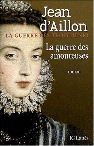 La guerre des trois Henri, Tome 2 : La guerre des amoureuses by Jean d' Aillon (2009-02-04)