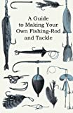 A Guide to Making Your Own Fishing-Rod and Tackle