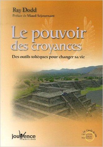 Le pouvoir des croyances : Des outils toltques pour changer sa vie de Ray Dodd ,Maud Sjournant (Prface),Eric Villeroc (Traduction) ( 24 novembre 2006 )