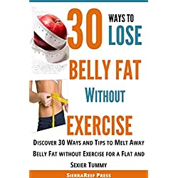 30 Ways to Lose Belly Fat without Exercise: How to Lose Belly Fat! Discover 30 Ways and Tips to Melt Away Belly Fat without Exercise for a Flat and Sexier Tummy (Weight Loss Series Book 1)