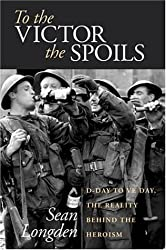 To the Victor the Spoils: D-Day to VE Day, the Reality Behind the Heroism by Sean Longden (2004-12-15)