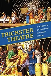 By Jesse Weaver Shipley ( Author ) [ Trickster Theatre: The Poetics of Freedom in Urban Africa African Expressive Cultures By Jun-2015 Hardcover