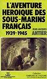 L'Aventure héroïque des sous-marins français - 1939-1945