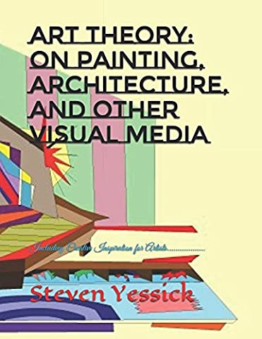 Art Theory: On Painting, Architecture, and Other Visual Media: Including Creative Inspiration for