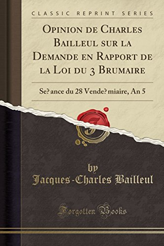 Opinion de Charles Bailleul Sur La Demande En Rapport de la Loi Du 3 Brumaire: Seance Du 28 Vendemiaire, an 5 (Classic Reprint) par Jacques-Charles Bailleul