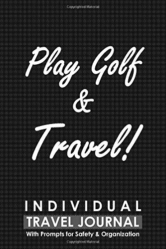 Individual Travel Journal with Prompts for Safety and Organization, Play Golf & Travel: A Practical Journal for a Golf Player