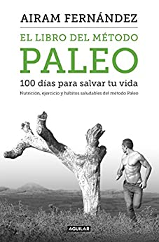 El libro del método Paleo: 100 días para salvar tu vida: Nutrición, ejercicio y hábitos saludables del Método Paleo de [Fernández, Airam]